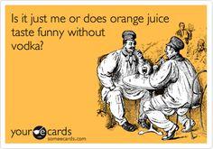 Is it just me or does orange juice taste funny without vodka?