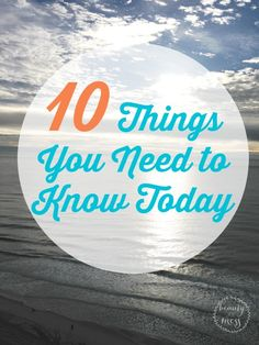10 Things You Need to Know Today. Simples truths to remember today, tomorrow, and every day.