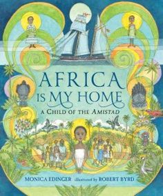 Africa is my home : a child of the Amistad - Presents a tale of a child who arrives in America on the slave ship Amistad describing her capture, her witness to a mutiny, and the Supreme Court trial that prompts her return to Africa