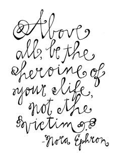 """Above all, be the heroine of your life, not the victim."" -Nora Ephron."