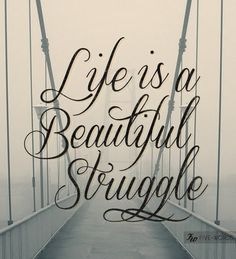 Life is a beautiful struggle <3