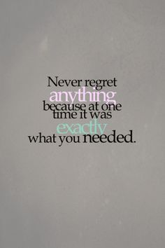 Never regret anything because at one time it was exactly what you NEEDED.