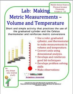 This is a very simple lab activity for students who are just beginning to study the metric system and are learning to use lab equipment. This activity involves only the metric units of volume and temperature. Students will answer questions about a graduated cylinder and a thermometer. Students will measure the volume of several items. Follow up questions involve metric to metric conversions and metric to English conversions. Students will use dimensional analysis.