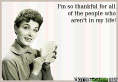I'm so thankful for all of the people who aren't in my life!