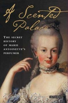 Not everyone can live in a scented palace. But then, not everyone is Marie Antoinette. I enjoyed reading her fragrant history through the words of her personal perfumer,  Jean-Louis Fargeon, and as told by Elisabeth de Feydeau.
