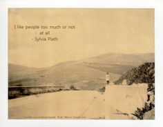 """""""I like people too much or not at all"""" - Sylvia Plath"""