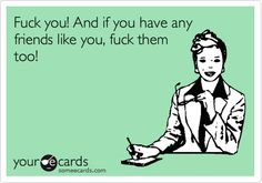 HAHAHA. Love it. But you have no friends... let's get real.