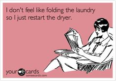Funny Confession Ecard: I don't feel like folding the laundry so I just restart the dryer.
