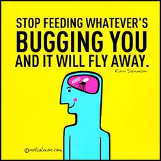 Stop feeding whatever's bugging you and it will fly away..