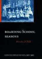 Boarding School Seasons: American Indian Families, 1900-1940 | Brenda J. Child