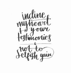 """""""Incline my heart to your testimonies, and not to selfish gain!"""" Psalm 119:36"""