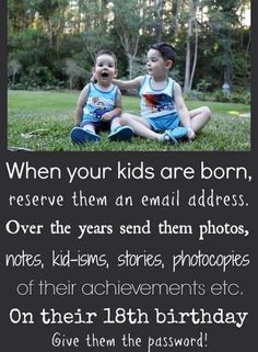 Reserve an email for your kids- send them photos and messages. On their 18th birthday, give them the password