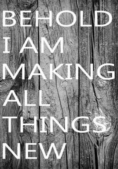 """""""Behold, I am making all things new."""""""