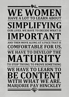 We Women have a lot to learn about Simplifying our lives. We have to decide what is Important and then move along at a pace that is comfortable for us. We have to develop the Maturity to stop trying to prove something. We have to learn to be content with what we are. Marjorie Pay Hinckley