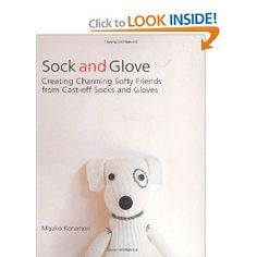 Sock and Glove: Creating Charming Softy Friends from Cast-Off Socks and Gloves by Miyako Kanamori: $10.24 #DIY #Softies #Socka_and_Glove #Miyako_Kanamori