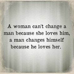 if he loves you and doesn't want to lose you, he'll change and strive to be a better person.