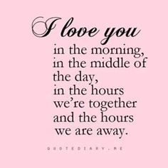 I Love You in the morning, in the middle of the day, in the hours we're together and the hours we're away. . .