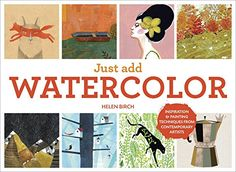 Just Add Watercolor: Inspiration and Painting Techniques from Contemporary Artists - Helen Birch