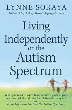 Living Independently on the Autism Spectrum: What you need to know to move into a place of your own, succeed at work, start a relationship, ...