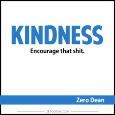 Kindness. Encourage that shit.