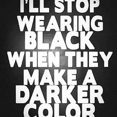Quote  I'll stop wearing black when they make a darker colour!