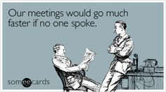 Our meetings would go much faster if no one spoke - grade level, Wed morn meeting, thematic planning...