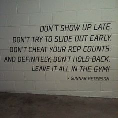 Don't show up late. Don't try to slide out early. Don't cheat your rep counts. And definitely don't hold back. Leave it all in the gym!