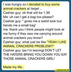 Don't let the haters bring you down cause you like animal crackers!