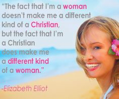"""The fact that I'm a woman doesn't make me a different kind of a Christian, but the fact that I'm a Christian does make me a different kind of woman.""  ~Elizabeth Elliot"