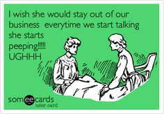 I wish she would stay out of our business everytime we start talking she starts peeping!!!!! UGHHH.