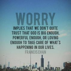 """""""Worry implies that we don't quite trust that God is big enough, powerful enough or loving enough to take care of what's happening in our lives.""""     Francis Chan"""