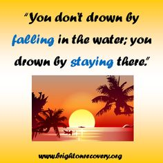 You dont drown by falling in the water; you drown by staying there.