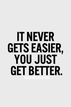 It never gets easier, you just get better.