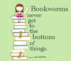 Bookworms never get to the bottom of things.