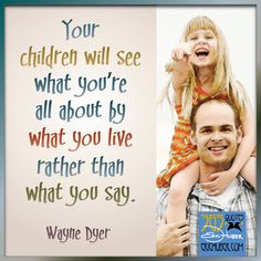 Inspirational Wayne Dyer quote about parenting: Your children will see what you're all about by what you live rather than what you say.