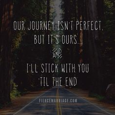 Our journey isn't perfect, but it's ours... and I'll stick with you til the end