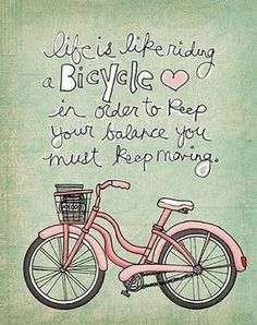 """Life is like riding a bicycle. In order to keep your balance, you must keep moving."""