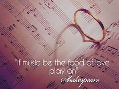 """""""If music be the food of love, play on""""  -William Shakespeare"""