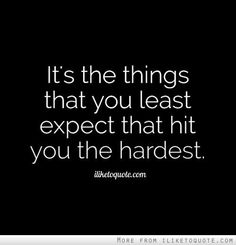 The things that hit you the hardest.