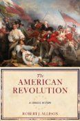 Although barely 100 pages, Robert Allison's new book, The American Revolution, A Concise History, is packed with interesting facts and observations about the birth of the United States. The author manages to pack quite a lot into this little book.
