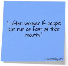 I often wonder if people can run as fast as their mouths!