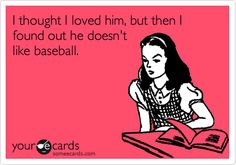 I thought I loved him, but then I found out he doesn't like baseball.