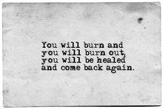 """You will burn and you will burn out; you will be healed and come back again"" -Fyodor Dostoyevsky, The Brothers Karamazov"