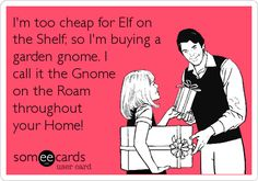 Funny Christmas Season Ecard: I'm too cheap for Elf on the Shelf; so I'm buying a garden gnome. I call it the Gnome on the Roam throughout your Home!