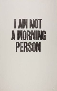 I am not a morning person.