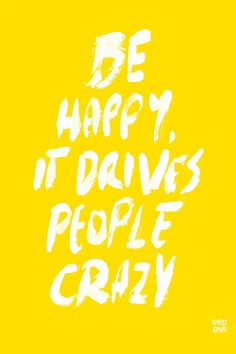 Be happy, it drives people crazy