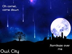 Oh comet come down kamikaze over me. Kamikaze by Owl City.