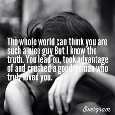 The whole world can think you are such a nice guy But I know the truth. You lead on, took advantage of and crushed a good woman who truly loved you.