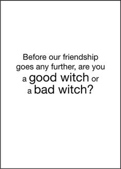 Before our friendship goes any further, are you a good witch or a bad witch?  I would save myself a lot of heartache and drama if I could tell the difference.