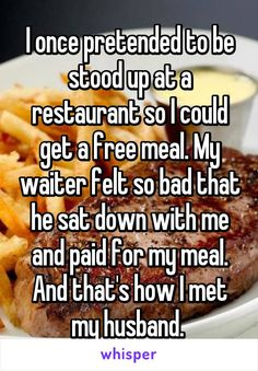 I once pretended to be stood up at a restaurant so I could get a free meal. My waiter felt so bad that he sat down with me and paid for my meal. And that's how I met my husband.